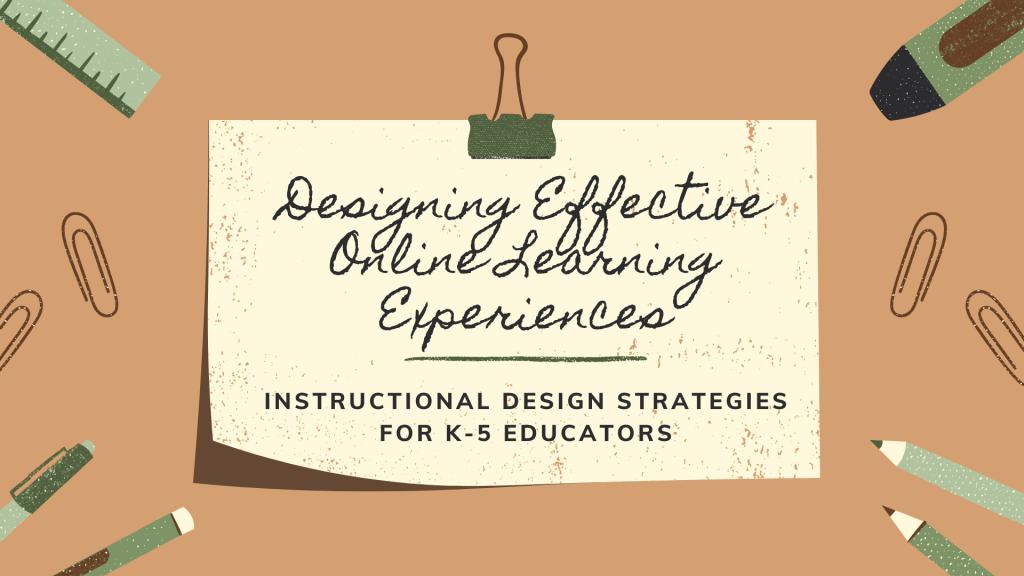 Designing Effective Online Learning Experiences: Instructional Design Strategies for K-5 Educators