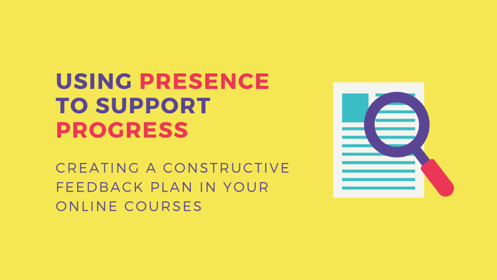 Using Presence to Support Progress: Creating a Constructive Feedback Plan in Your Online Courses